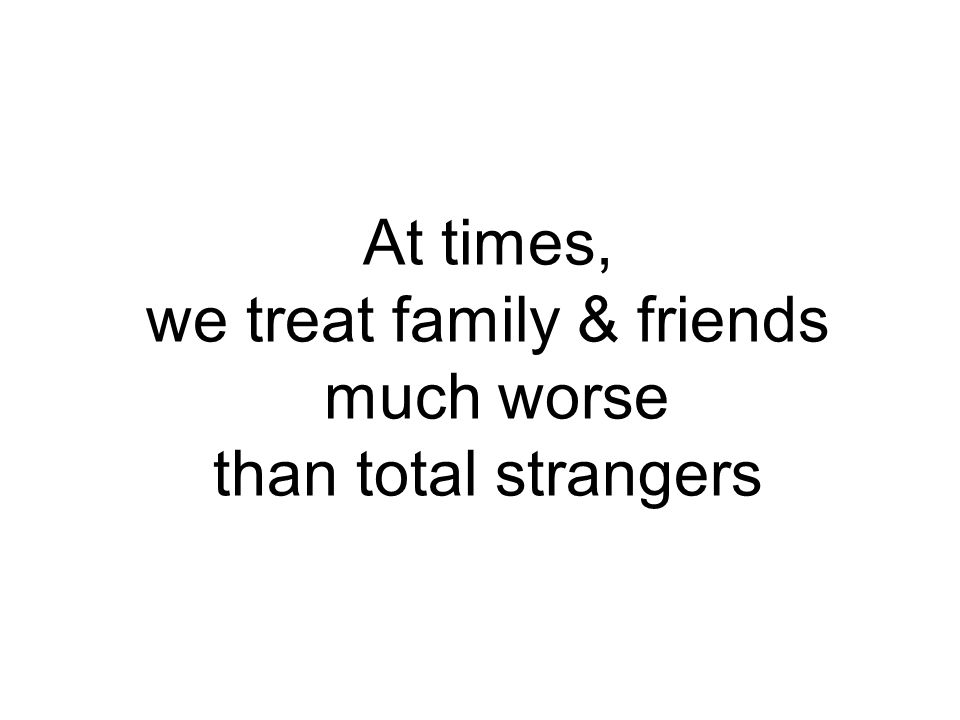 At times, we treat family & friends much worse than total strangers