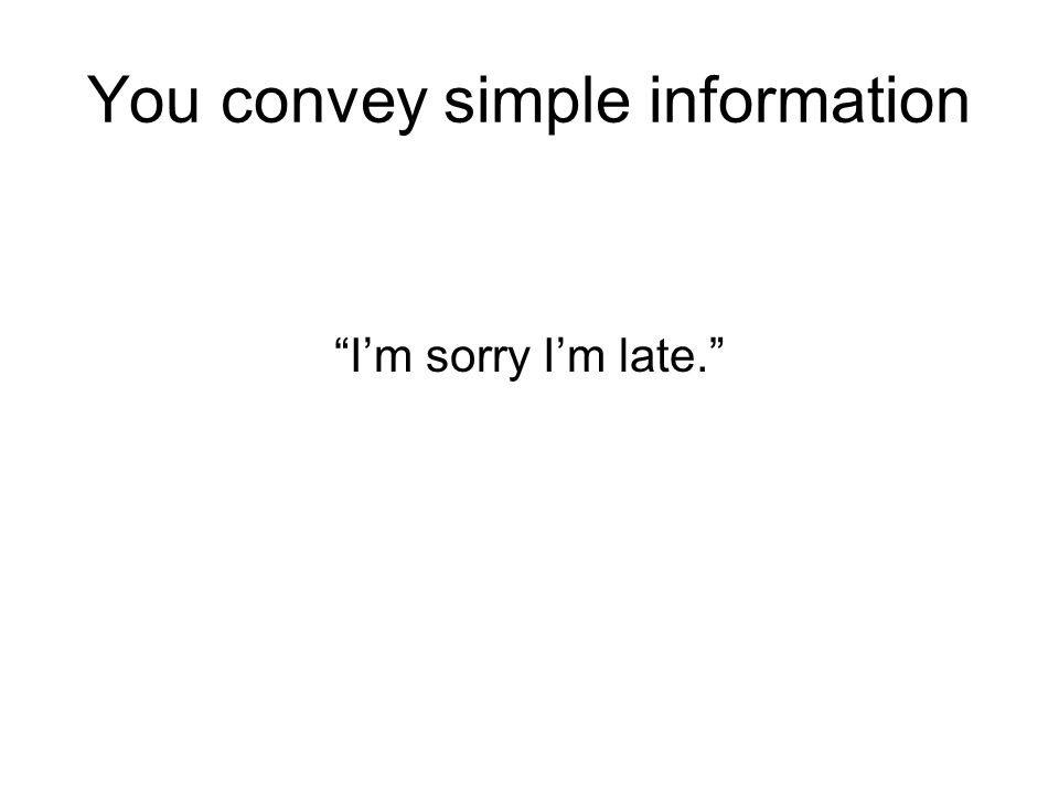 You convey simple information
