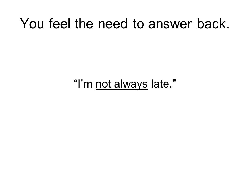 You feel the need to answer back.
