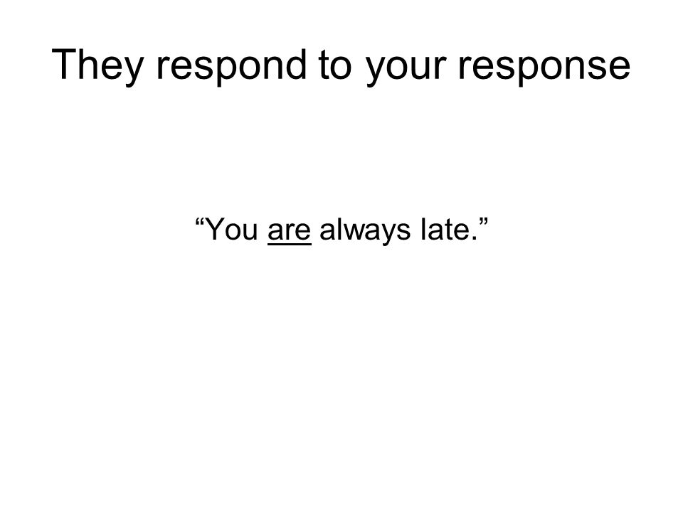 They respond to your response