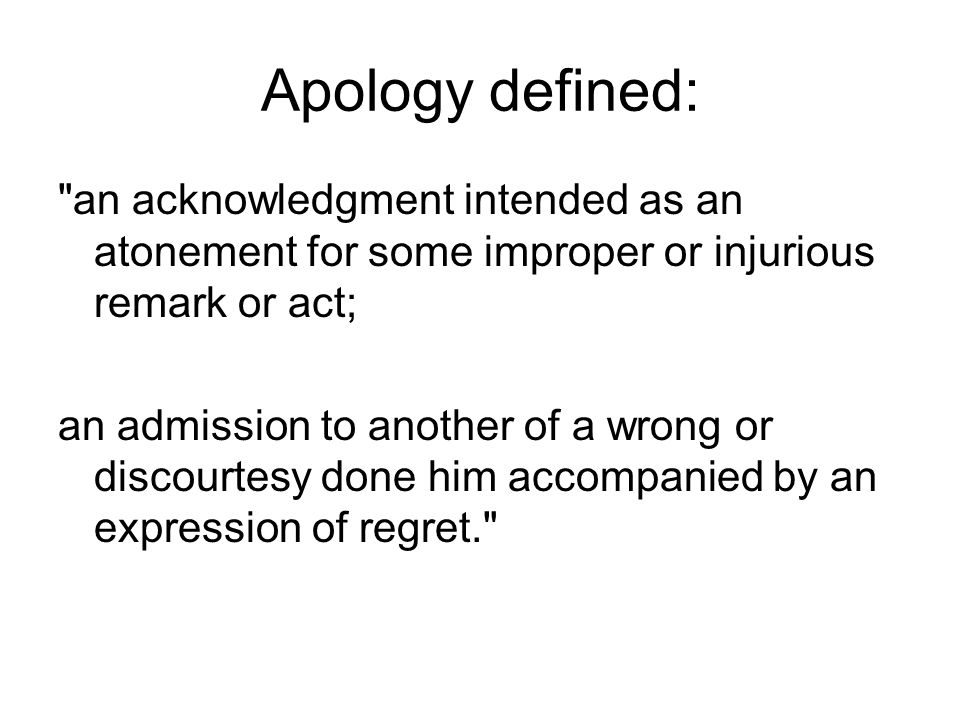 Apology defined: an acknowledgment intended as an atonement for some improper or injurious remark or act;