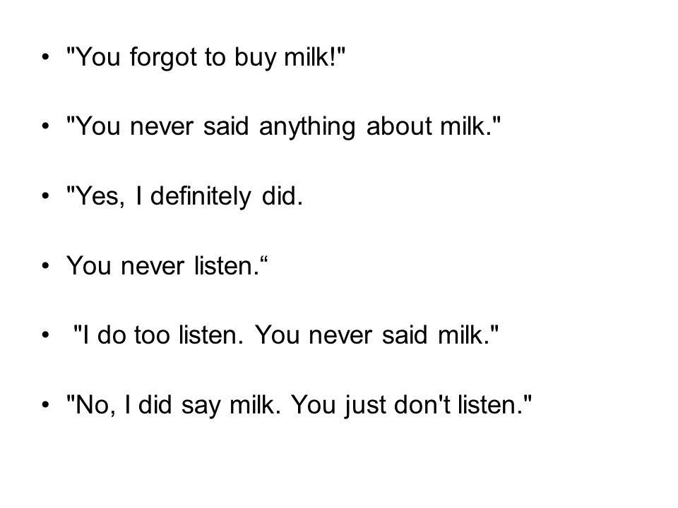 You forgot to buy milk! You never said anything about milk. Yes, I definitely did. You never listen.