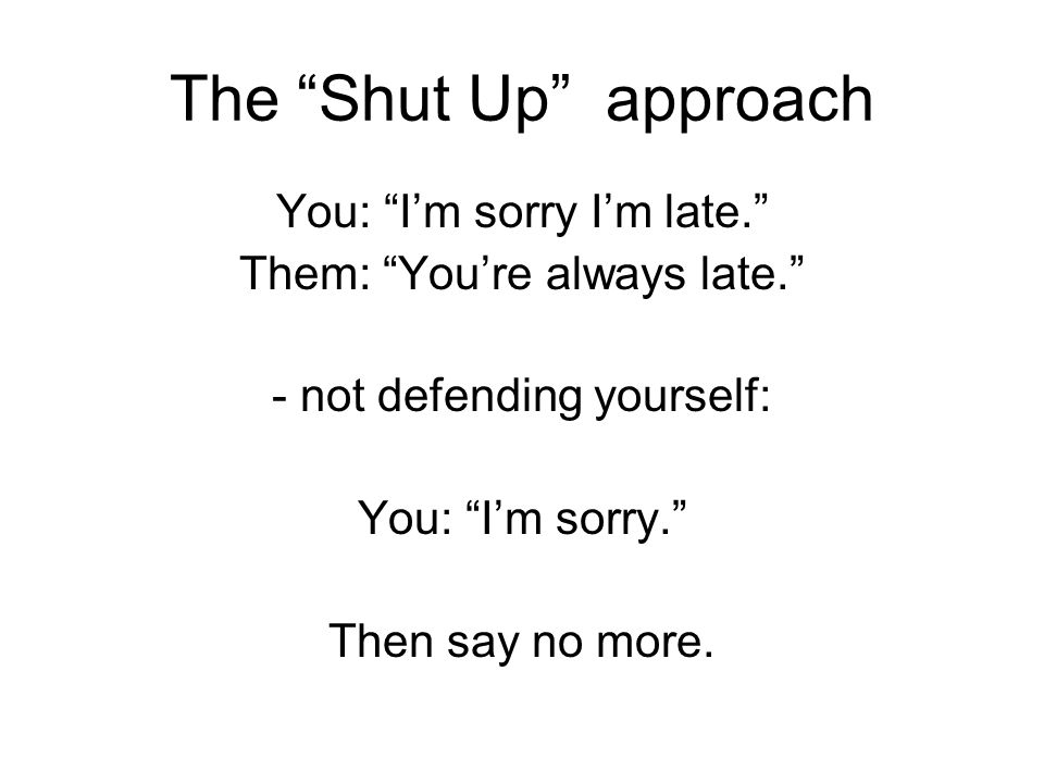 The Shut Up approach You: I'm sorry I'm late.