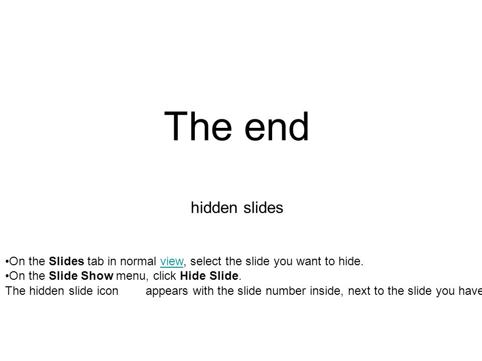 The end hidden slides On the Slides tab in normal view, select the slide you want to hide. On the Slide Show menu, click Hide Slide.