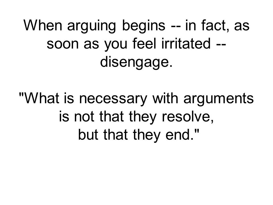 When arguing begins -- in fact, as soon as you feel irritated -- disengage.