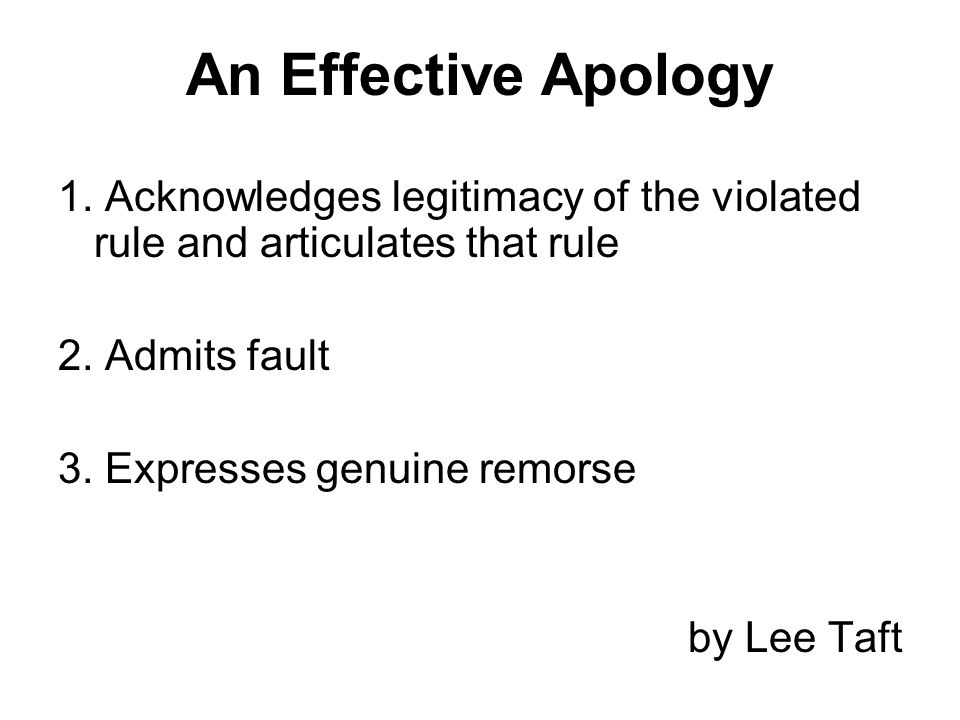 An Effective Apology 1. Acknowledges legitimacy of the violated rule and articulates that rule. 2. Admits fault.
