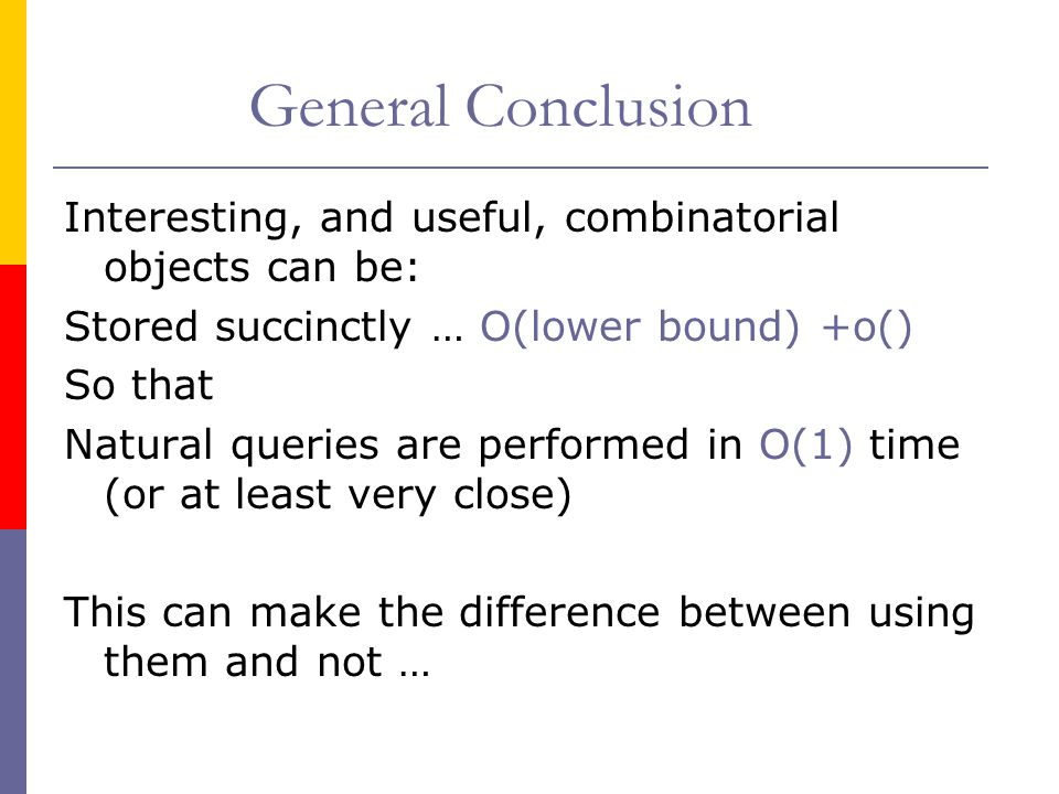 General Conclusion Interesting, and useful, combinatorial objects can be: Stored succinctly … O(lower bound) +o()