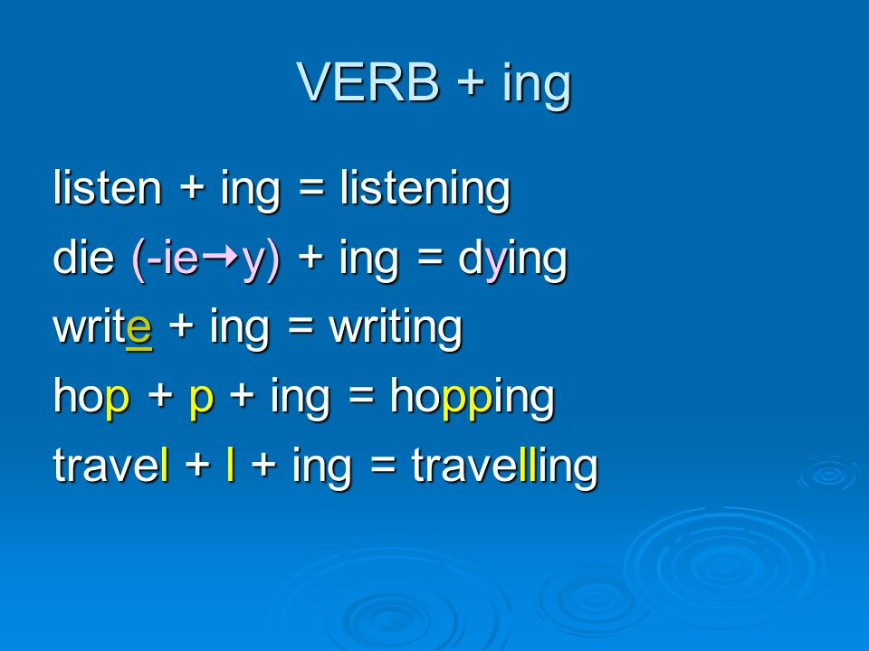 VERB + ing listen + ing = listening die (-iey) + ing = dying