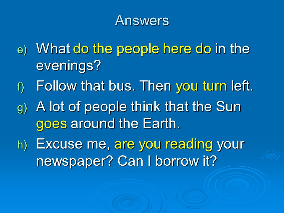 Answers What do the people here do in the evenings Follow that bus. Then you turn left. A lot of people think that the Sun goes around the Earth.