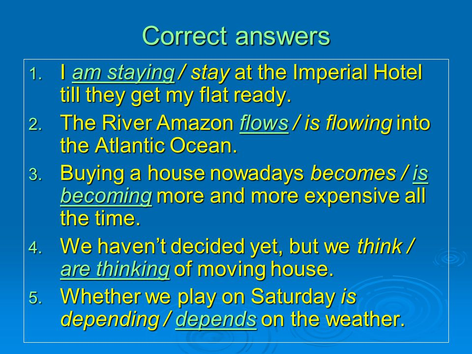Correct answers I am staying / stay at the Imperial Hotel till they get my flat ready. The River Amazon flows / is flowing into the Atlantic Ocean.