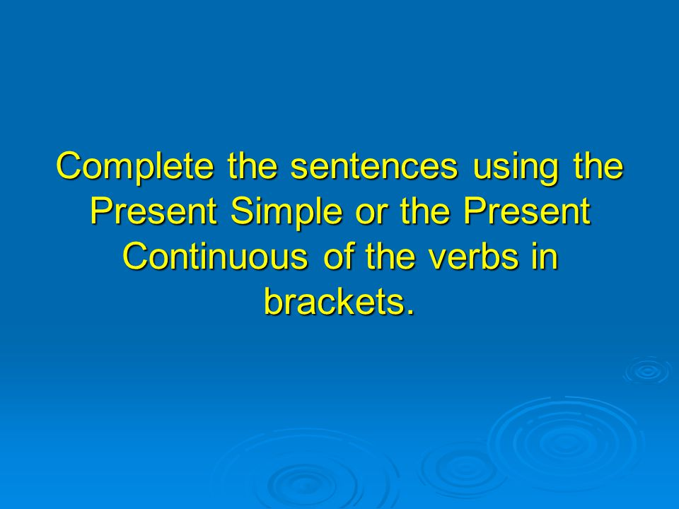 Complete the sentences using the Present Simple or the Present Continuous of the verbs in brackets.