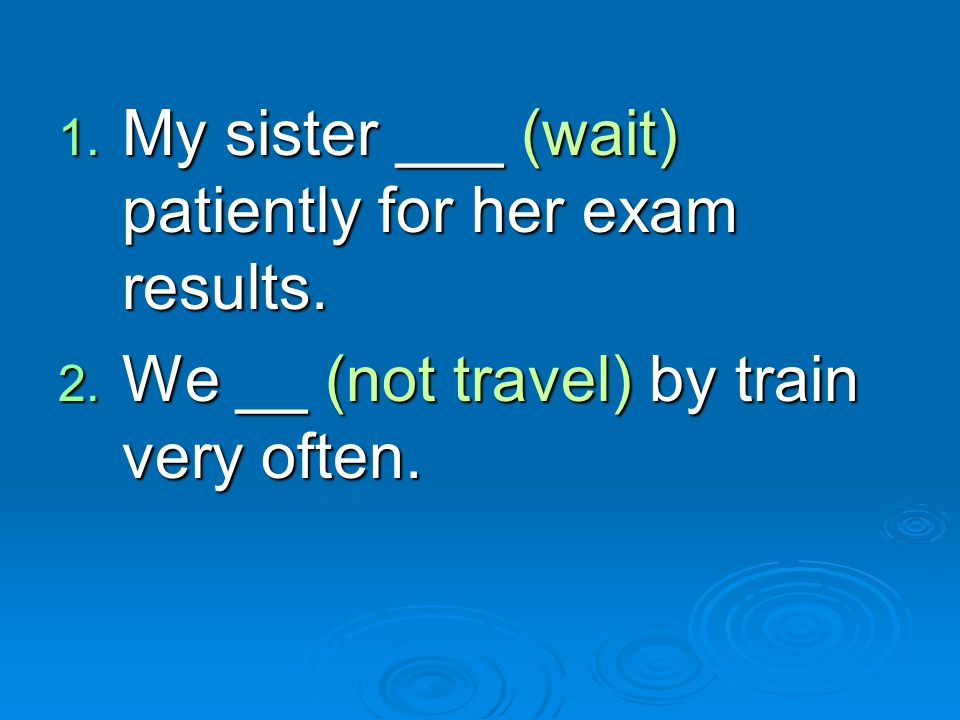 My sister ___ (wait) patiently for her exam results.