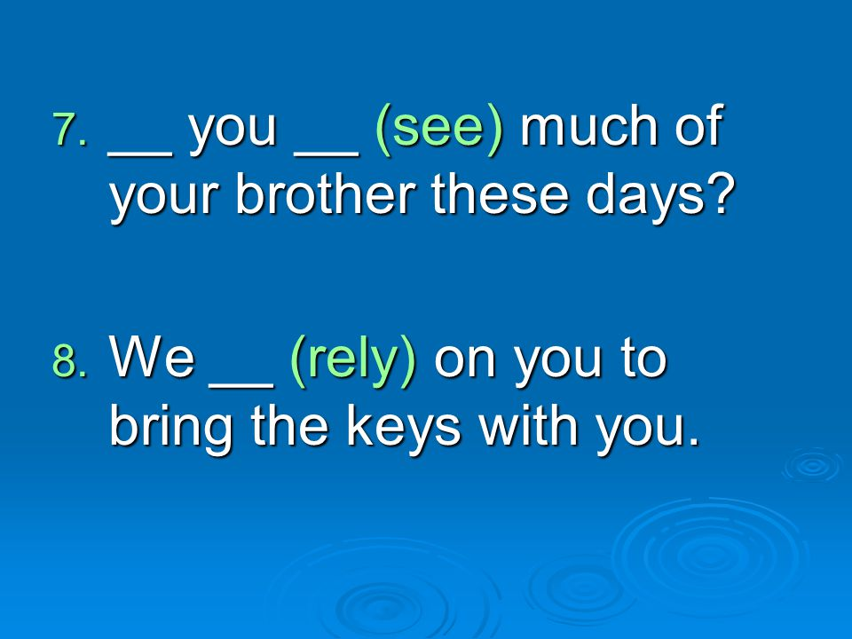 __ you __ (see) much of your brother these days