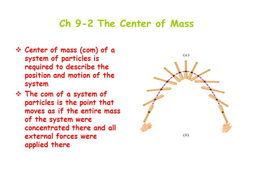 Ch 9-2 The Center of Mass Center of mass (com) of a system of particles is required to describe the position and motion of the system.