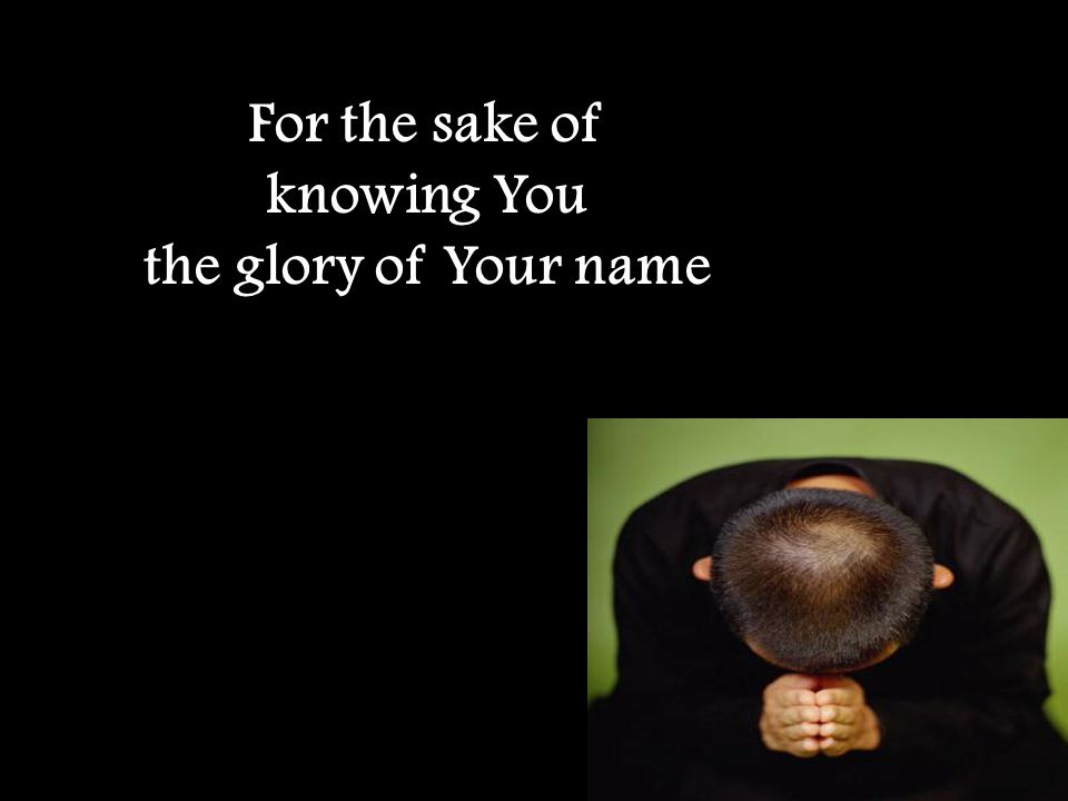 For the sake of knowing You the glory of Your name