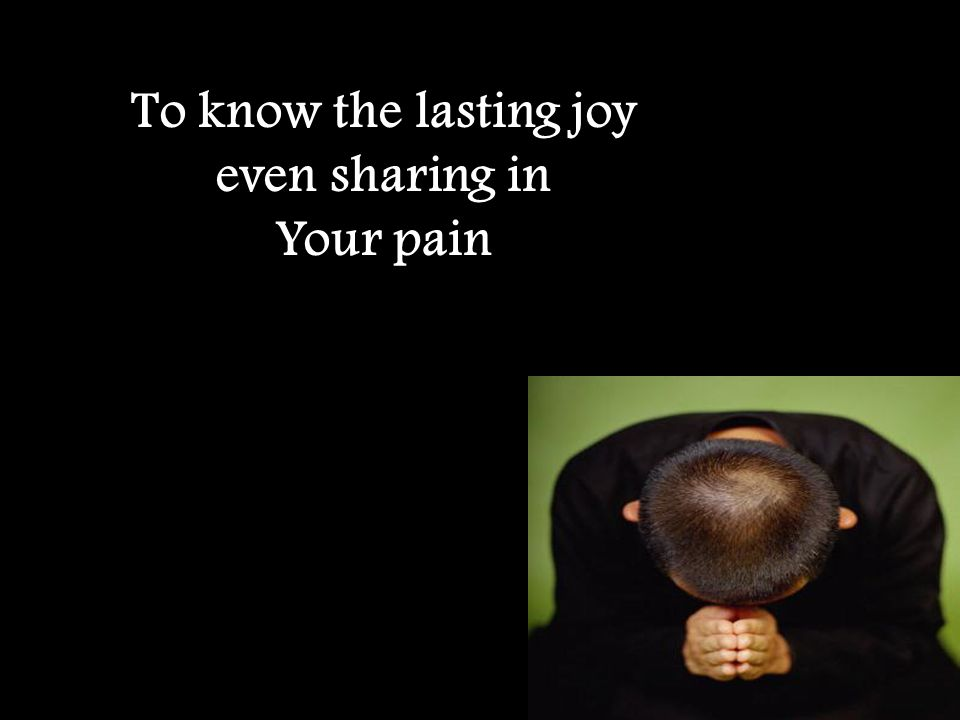 To know the lasting joy even sharing in Your pain