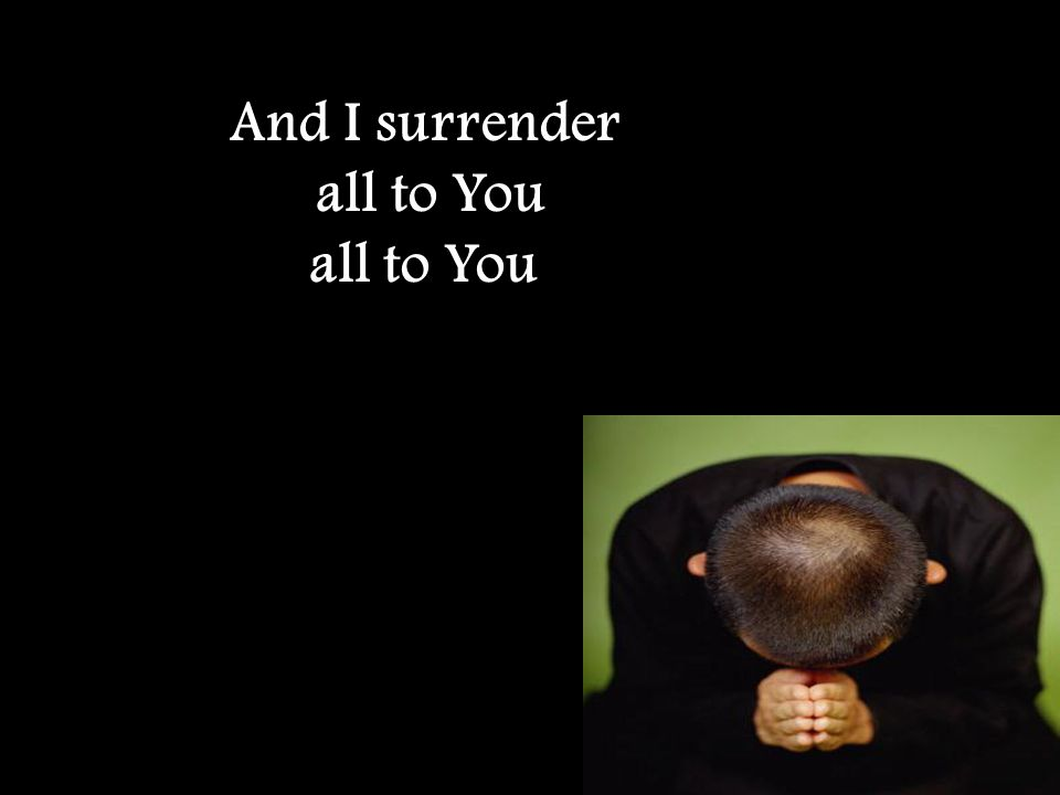 And I surrender all to You