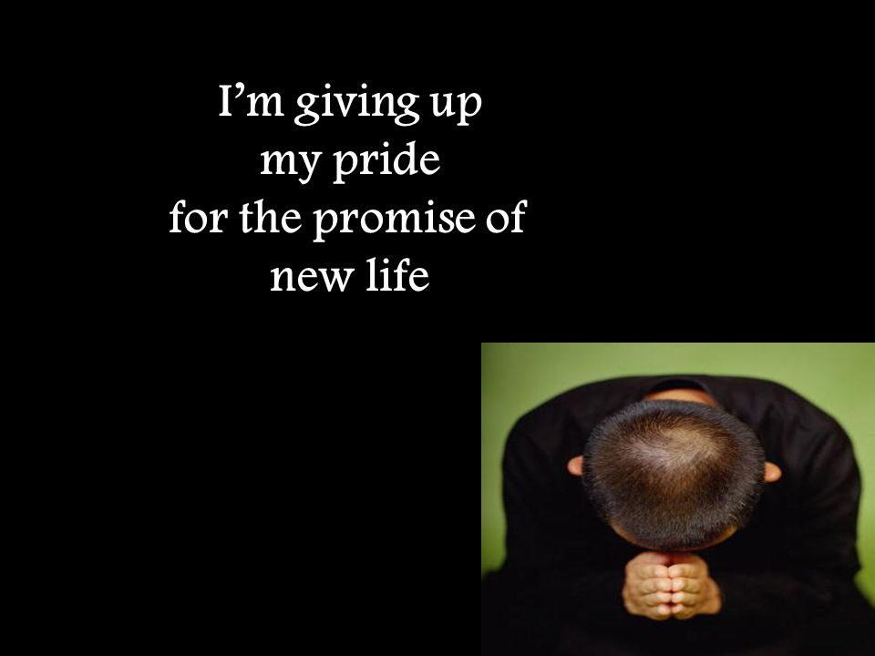 I'm giving up my pride for the promise of new life