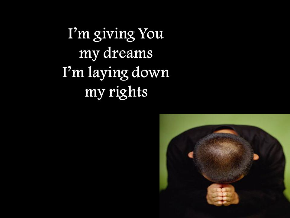 I'm giving You my dreams I'm laying down my rights