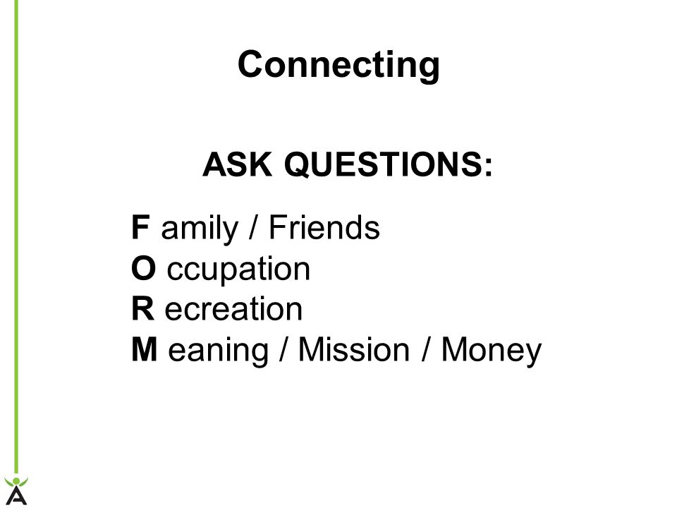 Connecting ASK QUESTIONS: F amily / Friends O ccupation R ecreation