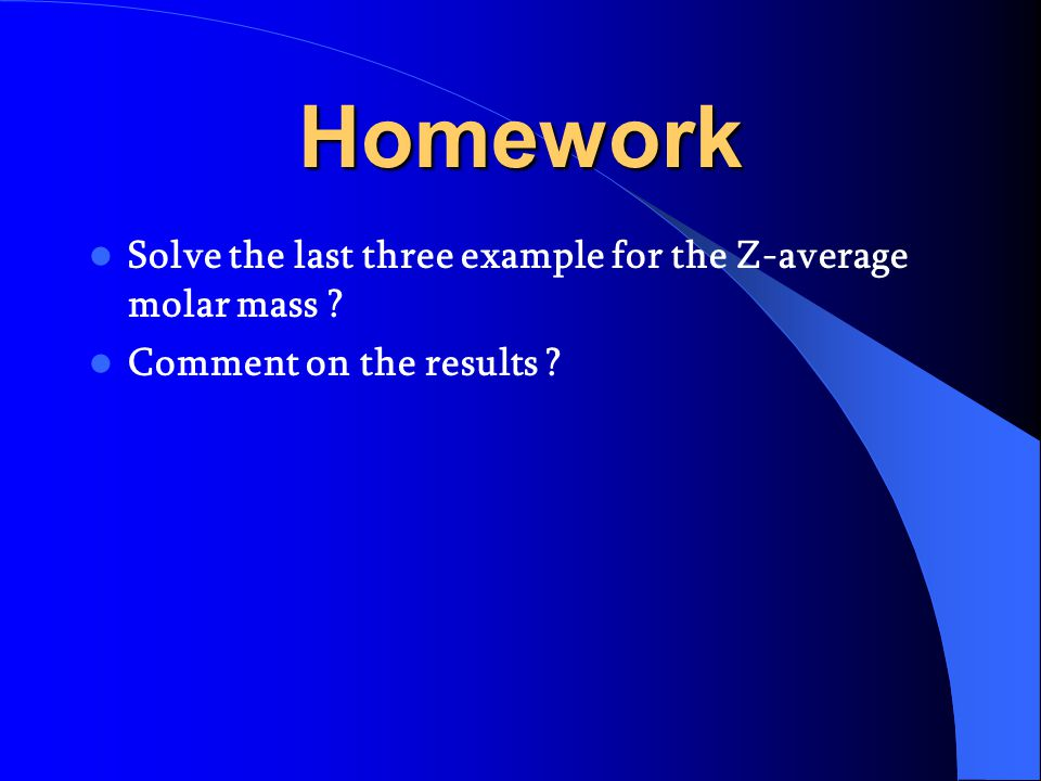 Homework Solve the last three example for the Z-average molar mass