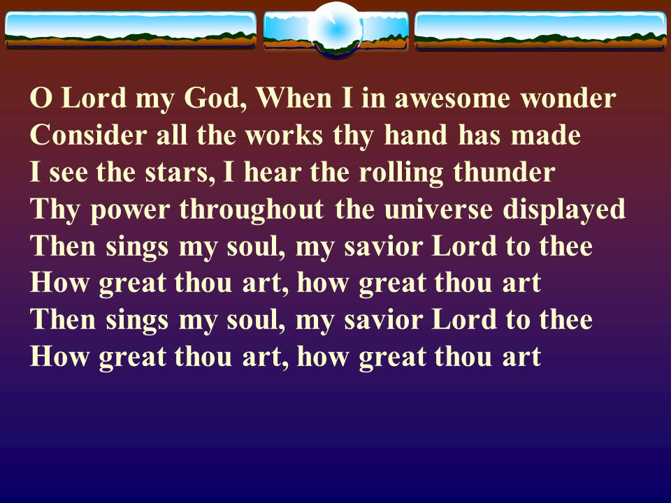 O Lord my God, When I in awesome wonder Consider all the works thy hand has made I see the stars, I hear the rolling thunder Thy power throughout the universe displayed Then sings my soul, my savior Lord to thee How great thou art, how great thou art Then sings my soul, my savior Lord to thee How great thou art, how great thou art