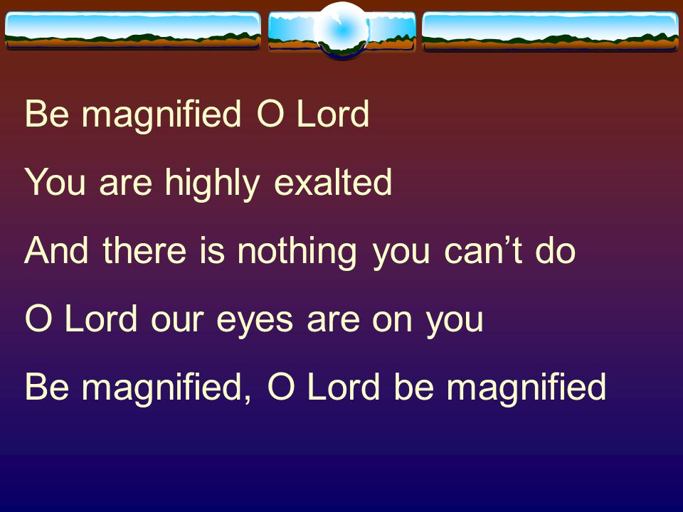 Be magnified O Lord You are highly exalted. And there is nothing you can't do. O Lord our eyes are on you.