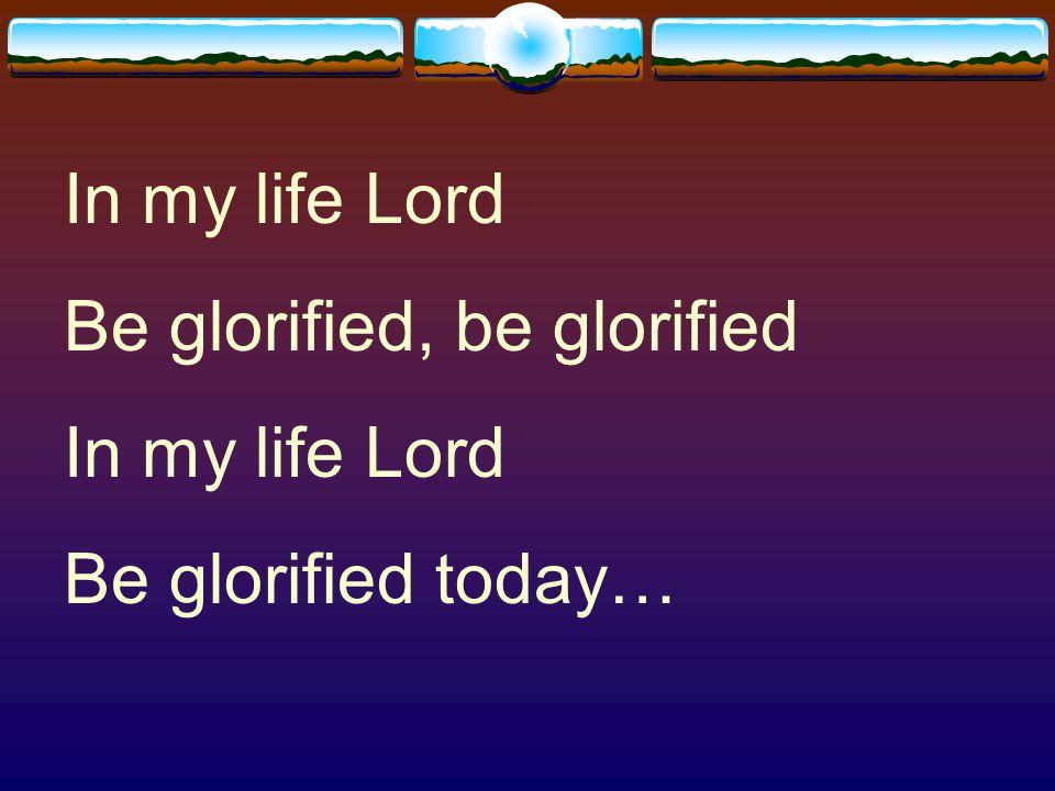 In my life Lord Be glorified, be glorified Be glorified today…