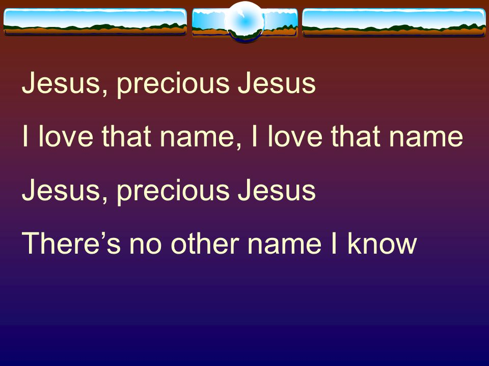 Jesus, precious Jesus I love that name, I love that name There's no other name I know