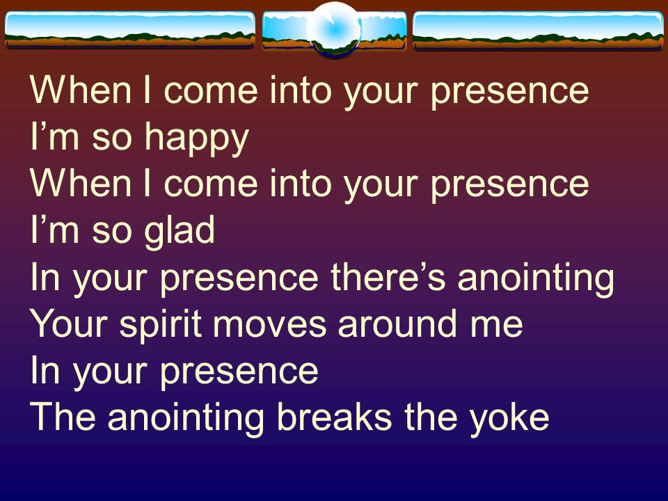 When I come into your presence I'm so happy When I come into your presence I'm so glad In your presence there's anointing Your spirit moves around me In your presence The anointing breaks the yoke
