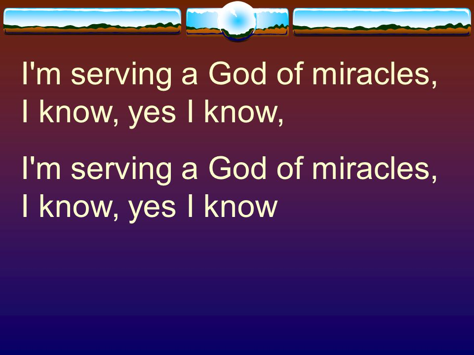 I m serving a God of miracles, I know, yes I know,