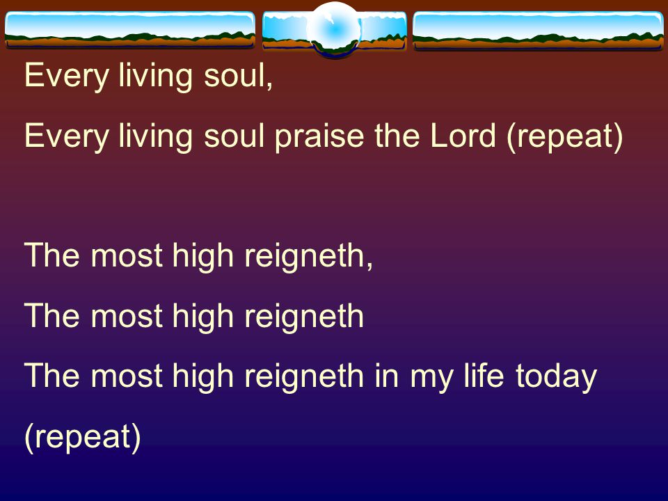 Every living soul, Every living soul praise the Lord (repeat) The most high reigneth, The most high reigneth.