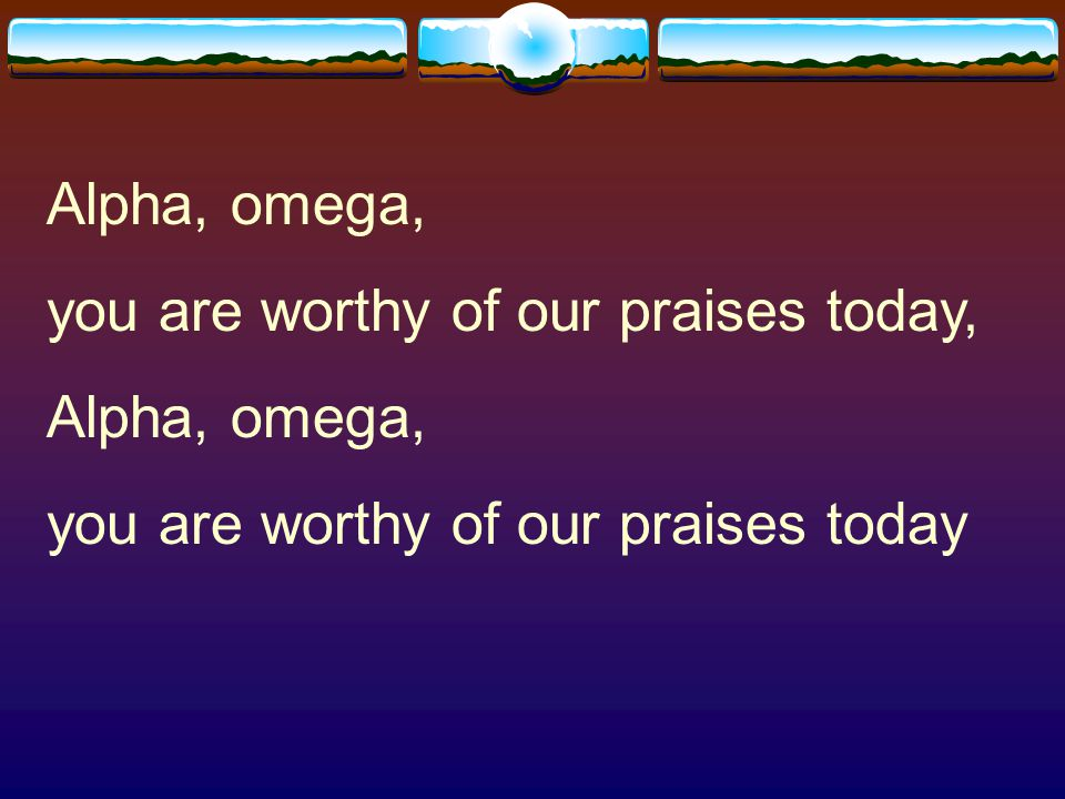 Alpha, omega, you are worthy of our praises today, you are worthy of our praises today