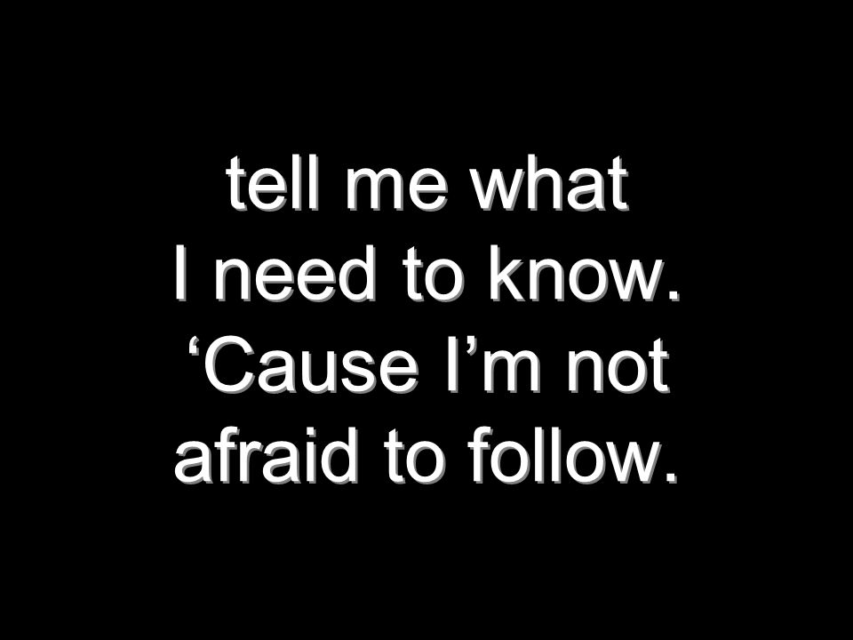 tell me what I need to know. 'Cause I'm not afraid to follow.