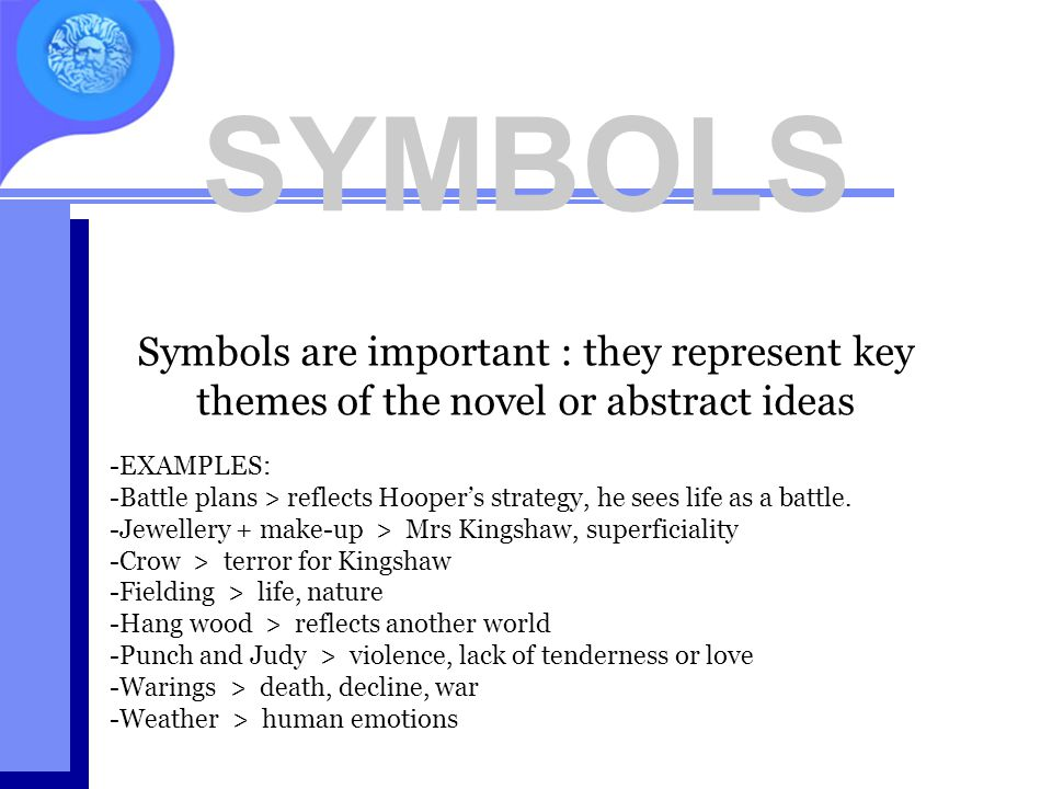 SYMBOLS Symbols are important : they represent key themes of the novel or abstract ideas. EXAMPLES:
