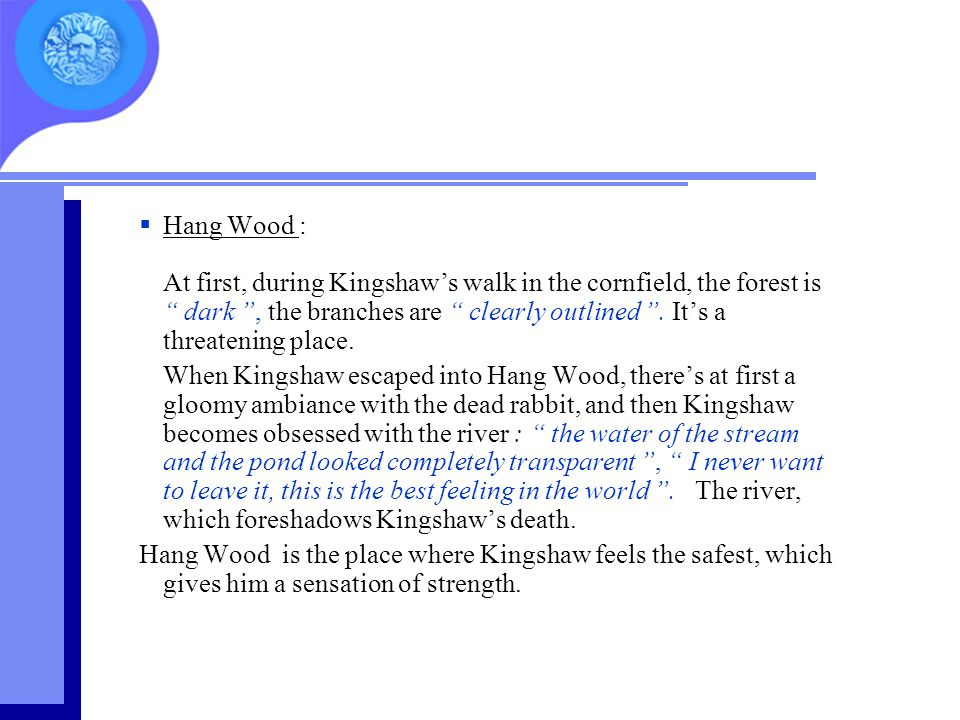 Hang Wood : At first, during Kingshaw's walk in the cornfield, the forest is dark , the branches are clearly outlined . It's a threatening place.