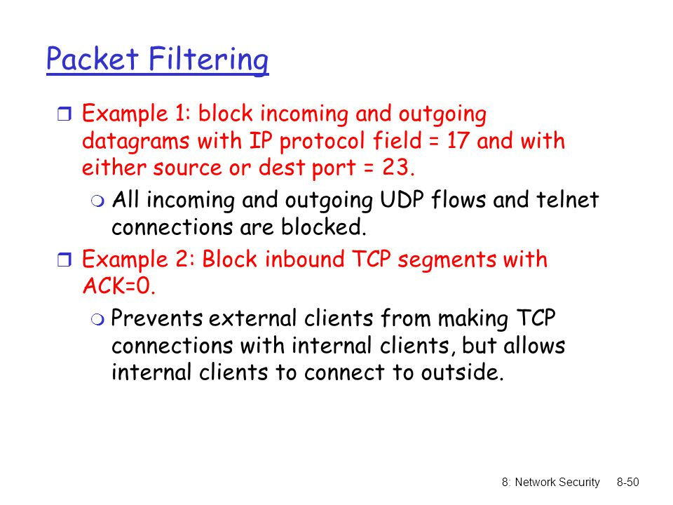 Packet Filtering Example 1: block incoming and outgoing datagrams with IP protocol field = 17 and with either source or dest port = 23.