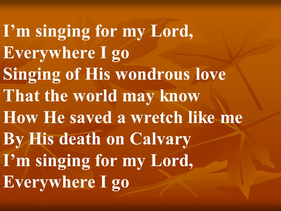 I'm singing for my Lord, Everywhere I go Singing of His wondrous love That the world may know How He saved a wretch like me By His death on Calvary I'm singing for my Lord, Everywhere I go