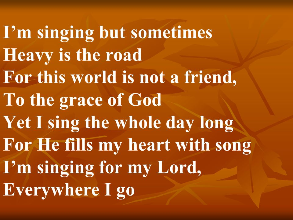 I'm singing but sometimes Heavy is the road For this world is not a friend, To the grace of God Yet I sing the whole day long For He fills my heart with song I'm singing for my Lord, Everywhere I go