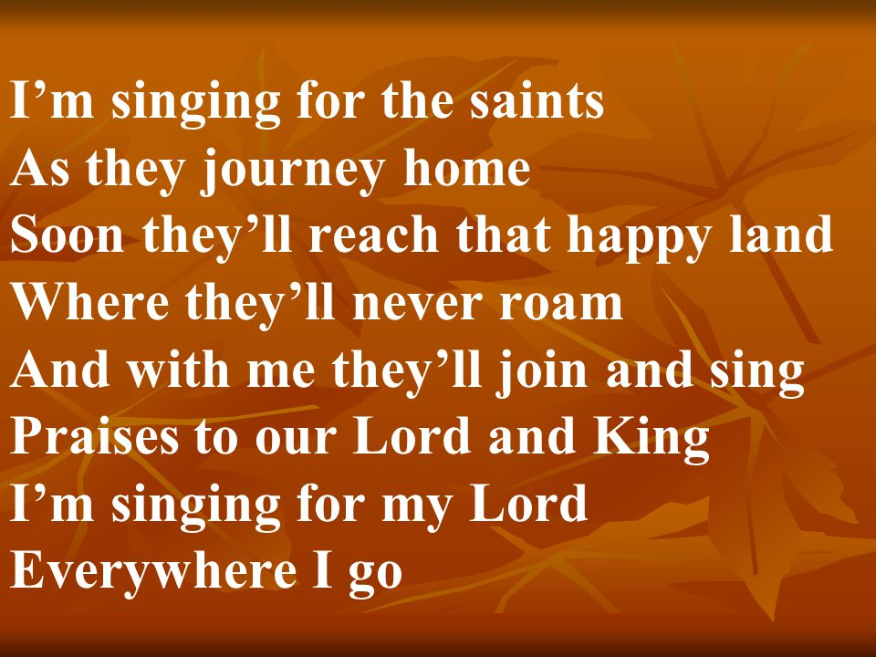 I'm singing for the saints As they journey home Soon they'll reach that happy land Where they'll never roam And with me they'll join and sing Praises to our Lord and King I'm singing for my Lord Everywhere I go
