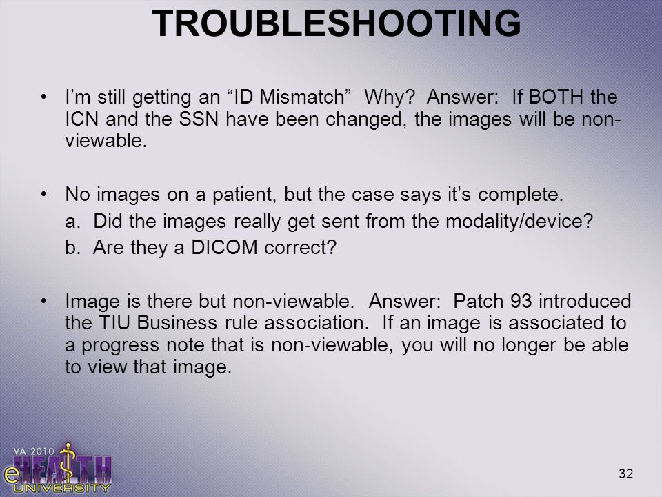 TROUBLESHOOTING I'm still getting an ID Mismatch Why Answer: If BOTH the ICN and the SSN have been changed, the images will be non-viewable.