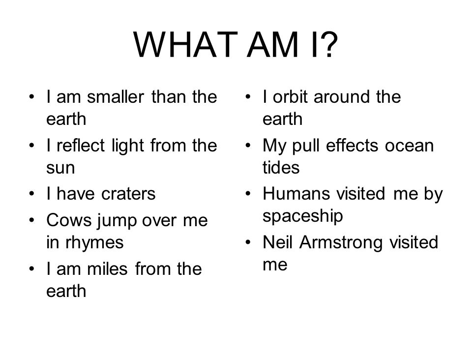 WHAT AM I I am smaller than the earth I reflect light from the sun