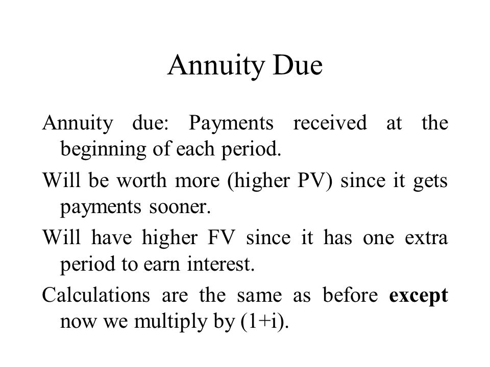 Annuity Due Annuity due: Payments received at the beginning of each period. Will be worth more (higher PV) since it gets payments sooner.