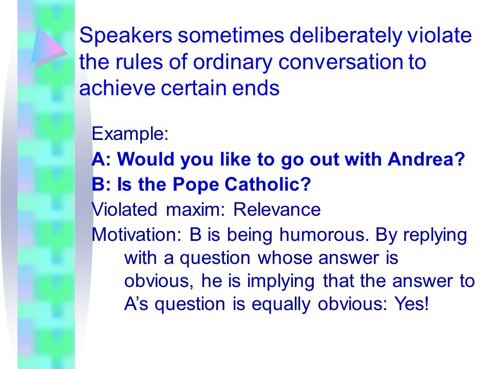 Speakers sometimes deliberately violate the rules of ordinary conversation to achieve certain ends