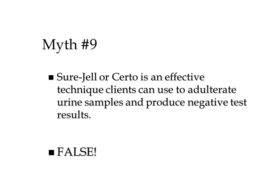 Myth #9 Sure-Jell or Certo is an effective technique clients can use to adulterate urine samples and produce negative test results.