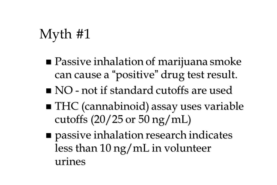 Myth #1 Passive inhalation of marijuana smoke can cause a positive drug test result. NO - not if standard cutoffs are used.