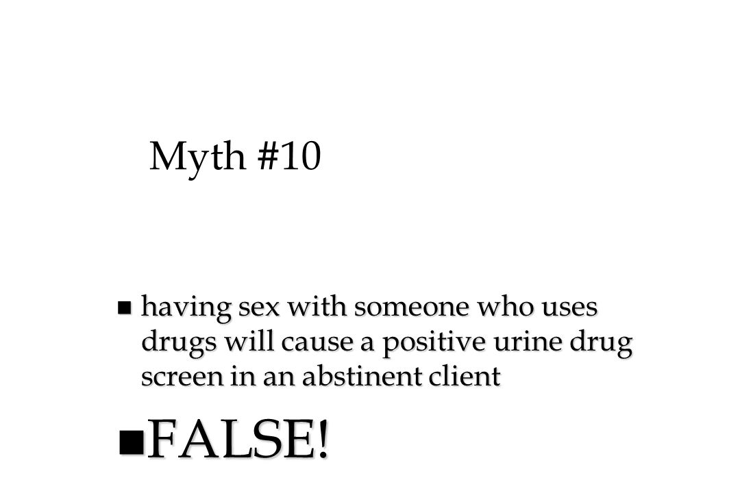 Myth #10 having sex with someone who uses drugs will cause a positive urine drug screen in an abstinent client.