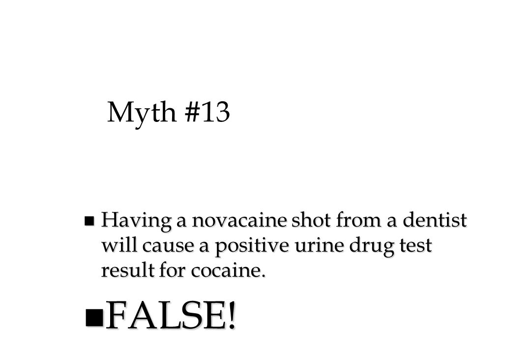 Myth #13 Having a novacaine shot from a dentist will cause a positive urine drug test result for cocaine.