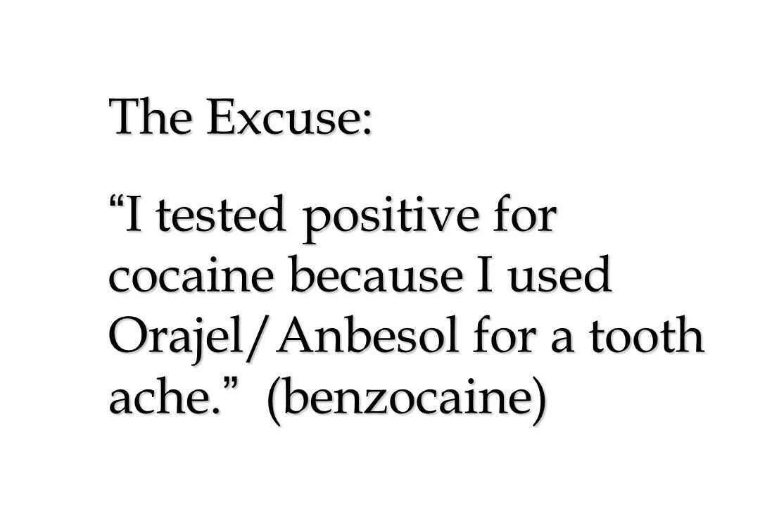 The Excuse: I tested positive for cocaine because I used Orajel/Anbesol for a tooth ache. (benzocaine)