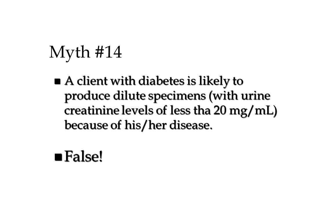 Myth #14 A client with diabetes is likely to produce dilute specimens (with urine creatinine levels of less tha 20 mg/mL) because of his/her disease.